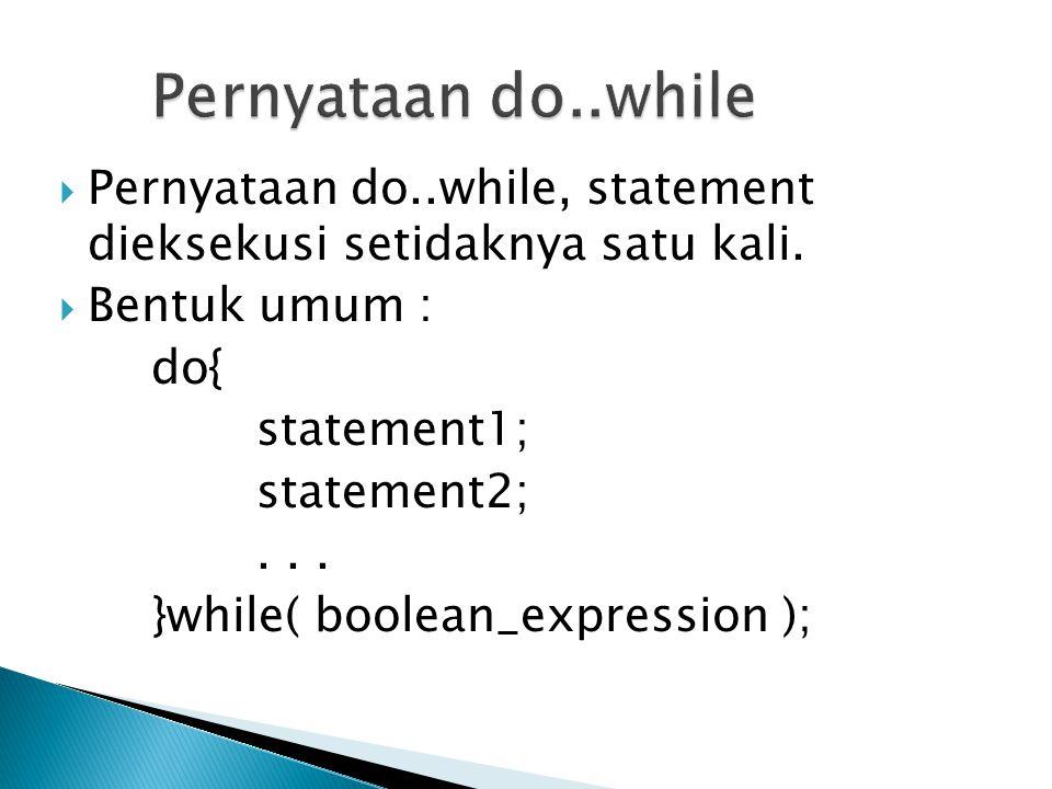 Pernyataan do..while Pernyataan do..while, statement dieksekusi setidaknya satu kali. Bentuk umum :