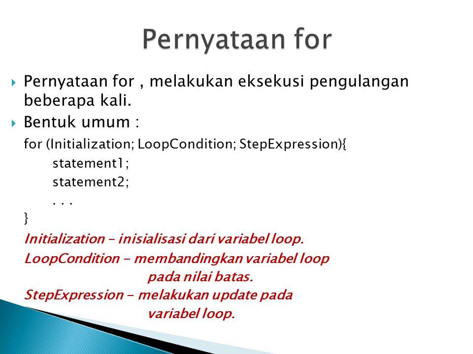 Pernyataan for Pernyataan for , melakukan eksekusi pengulangan beberapa kali. Bentuk umum : for (Initialization; LoopCondition; StepExpression){