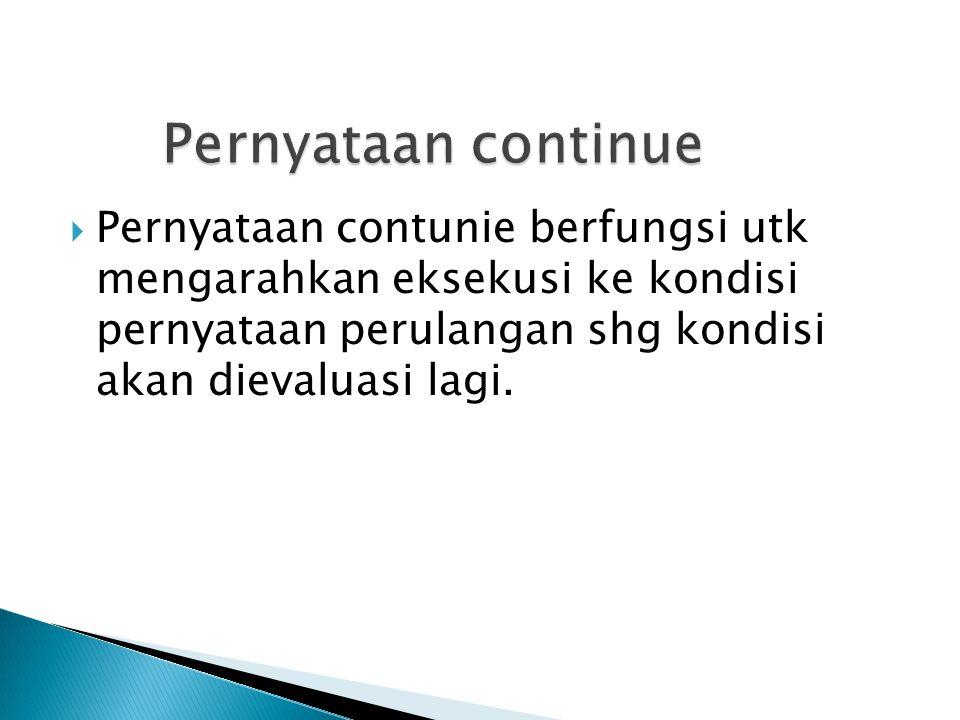 Pernyataan continue Pernyataan contunie berfungsi utk mengarahkan eksekusi ke kondisi pernyataan perulangan shg kondisi akan dievaluasi lagi.