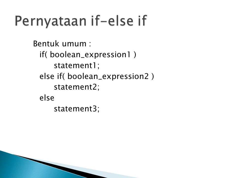 Pernyataan if-else if Bentuk umum : if( boolean_expression1 ) statement1; else if( boolean_expression2 ) statement2; else statement3;