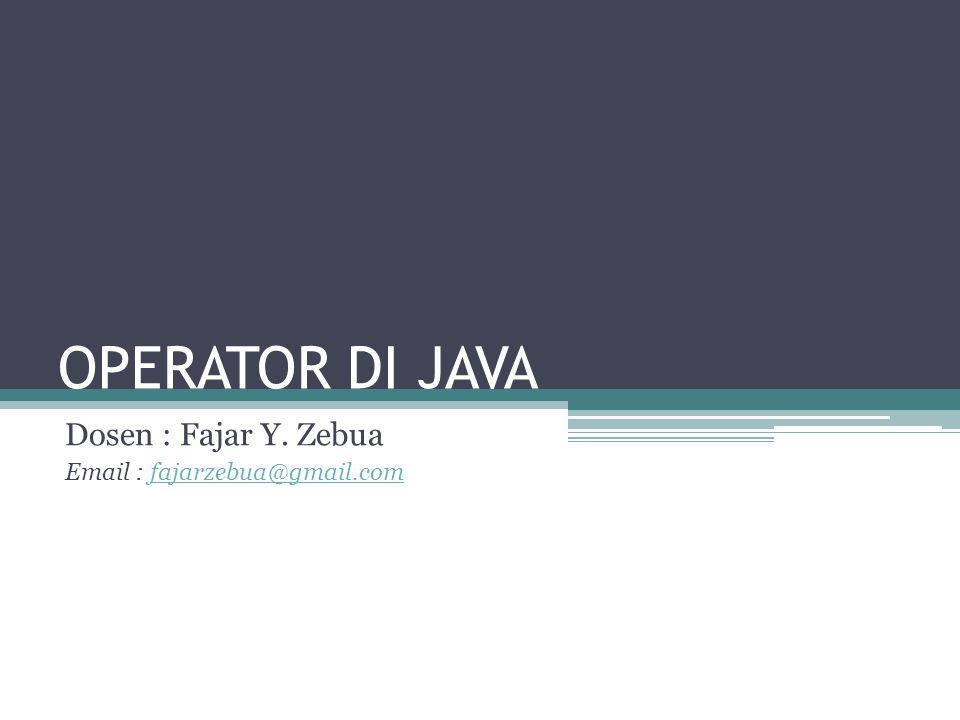OPERATOR DI JAVA Dosen : Fajar Y. Zebua