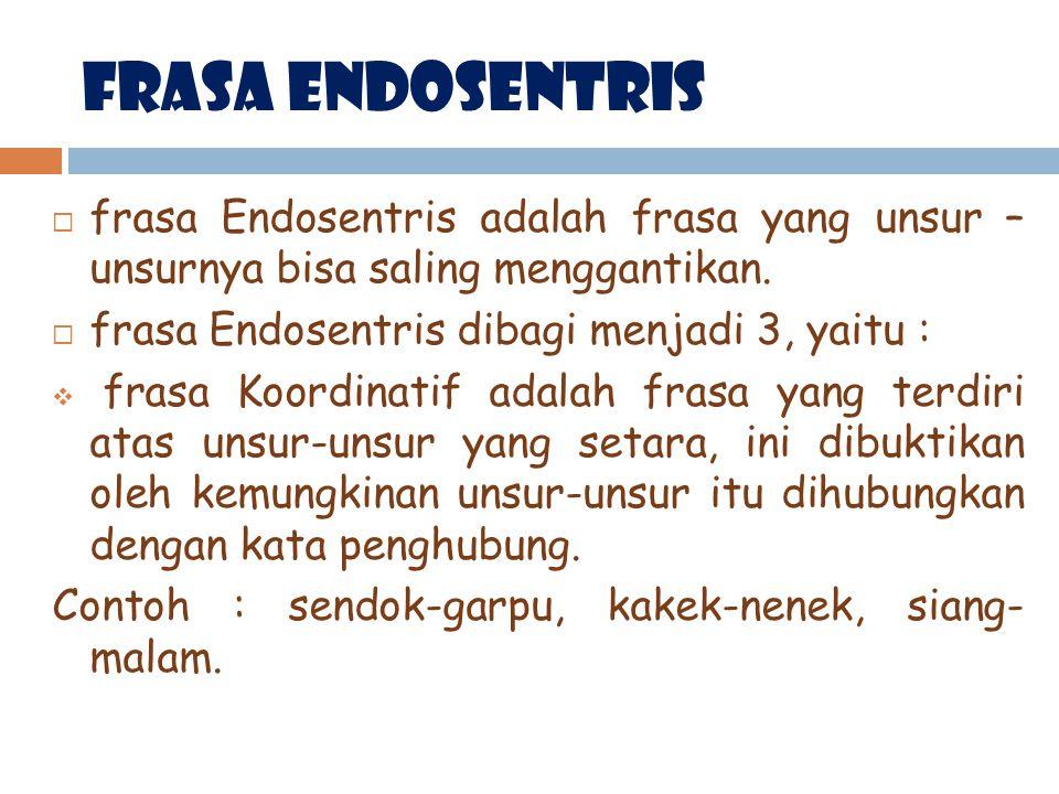 FrasA Endosentris frasa Endosentris adalah frasa yang unsur – unsurnya bisa saling menggantikan. frasa Endosentris dibagi menjadi 3, yaitu :