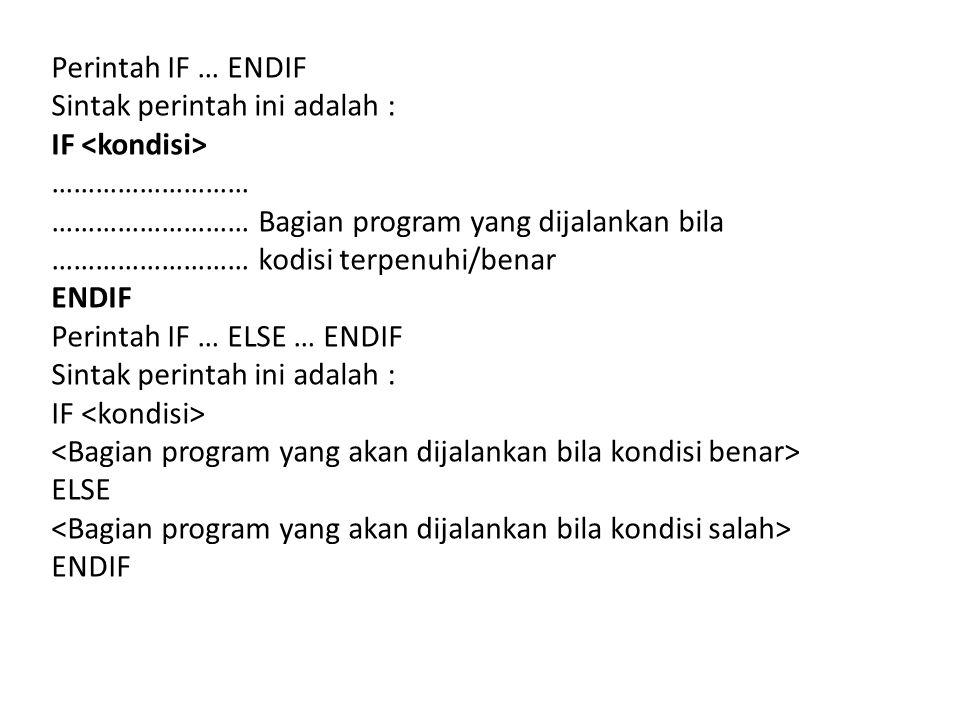 Perintah IF … ENDIF Sintak perintah ini adalah : IF <kondisi> ……………………… ……………………… Bagian program yang dijalankan bila.