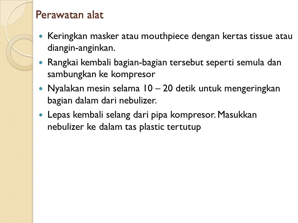 Perawatan alat Keringkan masker atau mouthpiece dengan kertas tissue atau diangin-anginkan.