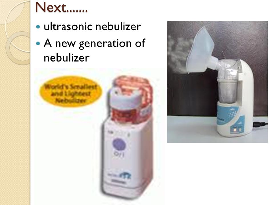 Next....... ultrasonic nebulizer A new generation of nebulizer
