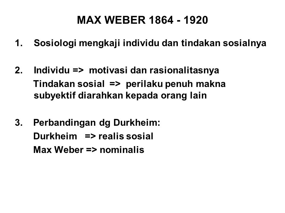 MAX WEBER 1864 - 1920 Sosiologi mengkaji individu dan tindakan sosialnya. Individu => motivasi dan rasionalitasnya.