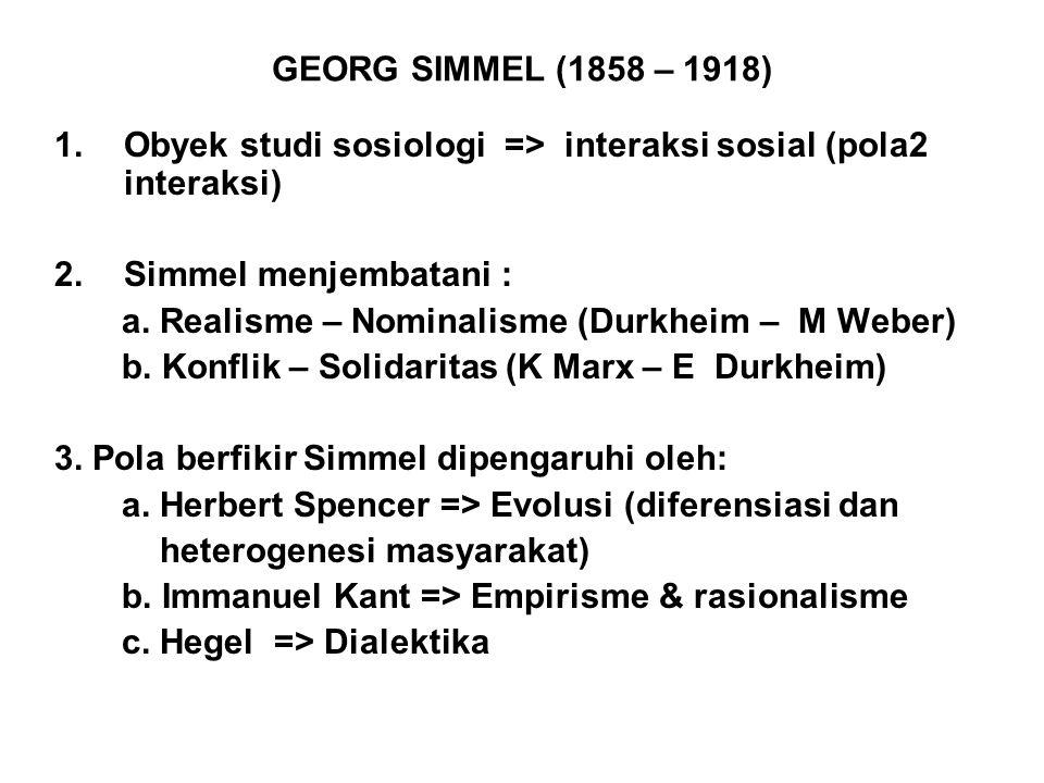 GEORG SIMMEL (1858 – 1918) Obyek studi sosiologi => interaksi sosial (pola2 interaksi) Simmel menjembatani :