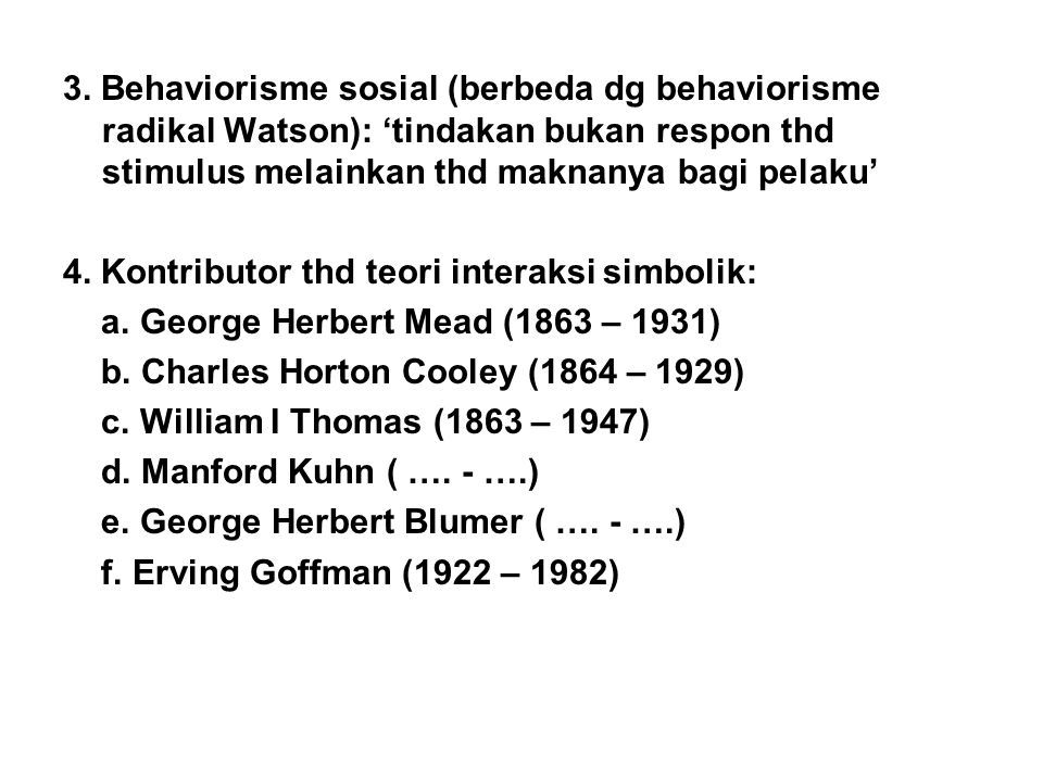 3. Behaviorisme sosial (berbeda dg behaviorisme radikal Watson): 'tindakan bukan respon thd stimulus melainkan thd maknanya bagi pelaku'