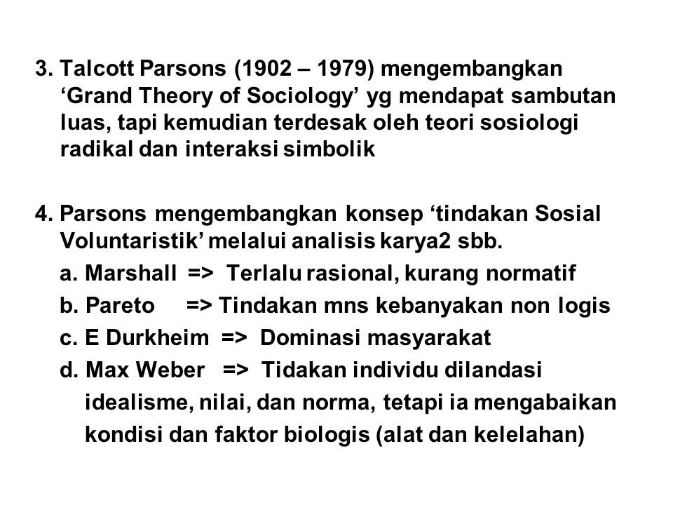 3. Talcott Parsons (1902 – 1979) mengembangkan 'Grand Theory of Sociology' yg mendapat sambutan luas, tapi kemudian terdesak oleh teori sosiologi radikal dan interaksi simbolik