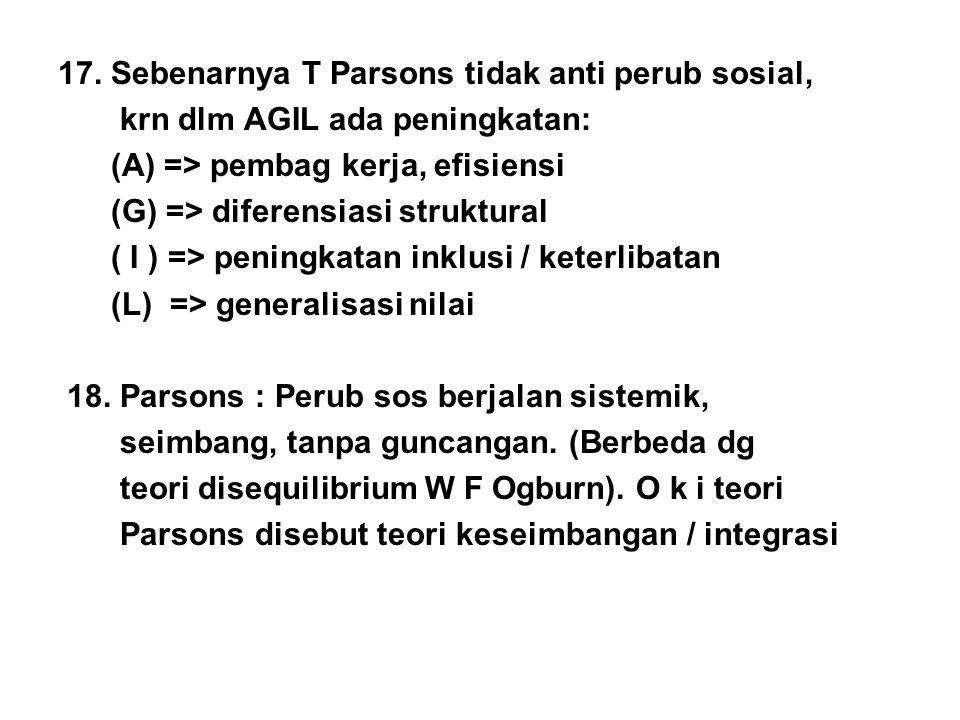 17. Sebenarnya T Parsons tidak anti perub sosial,