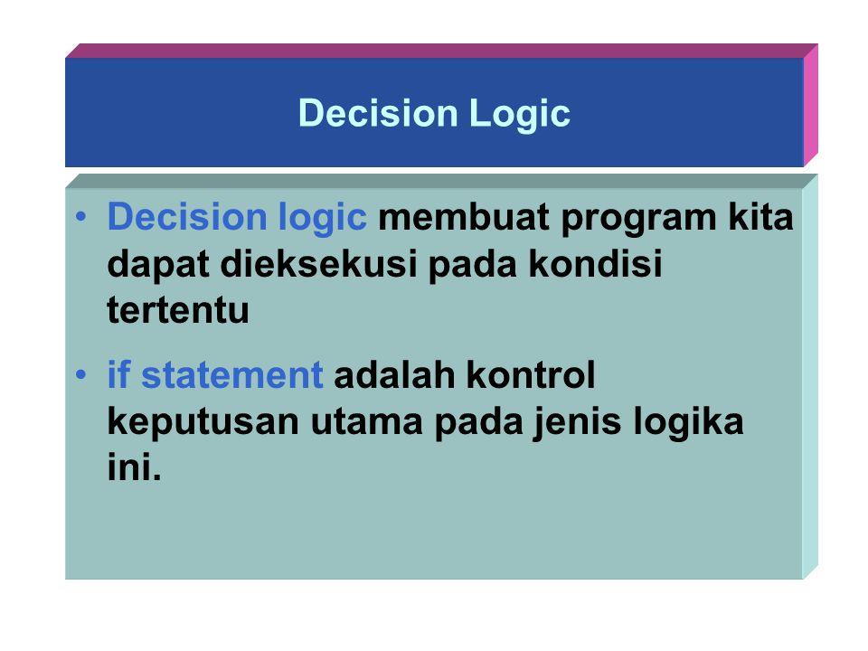 Decision Logic Decision logic membuat program kita dapat dieksekusi pada kondisi tertentu.