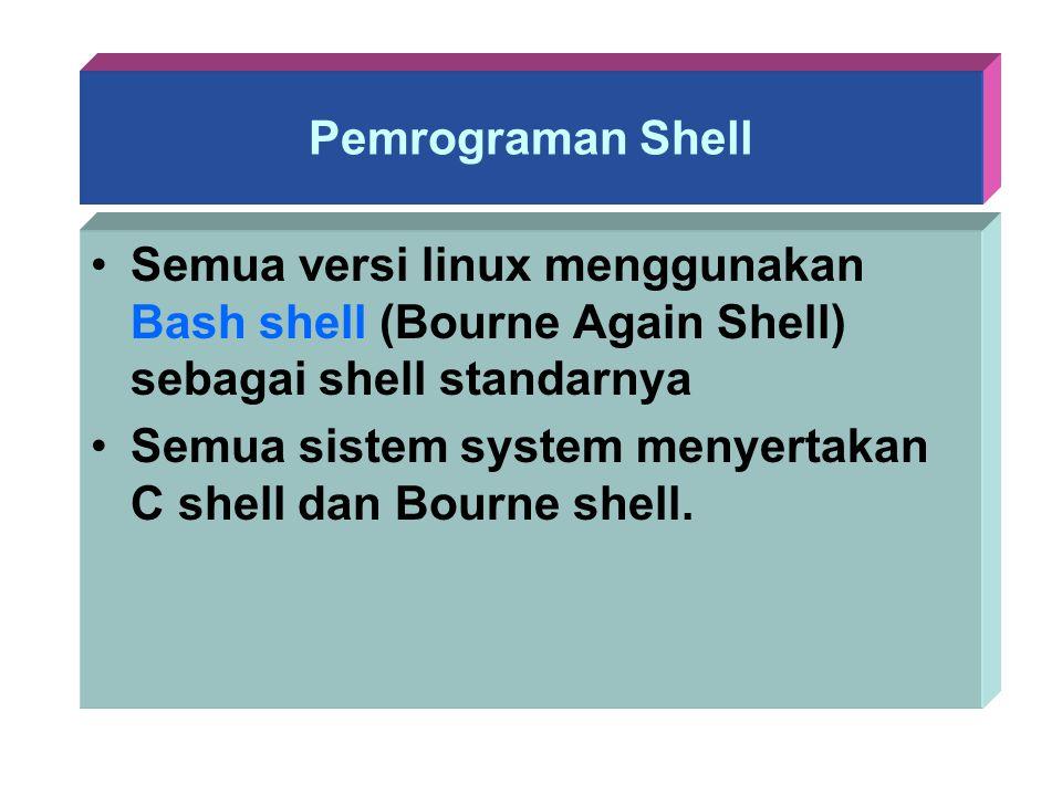 Pemrograman Shell Semua versi linux menggunakan Bash shell (Bourne Again Shell) sebagai shell standarnya.