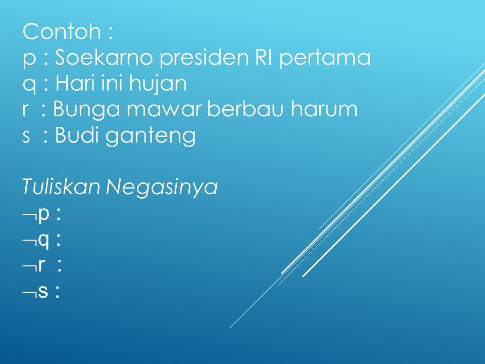 Contoh : p : Soekarno presiden RI pertama. q : Hari ini hujan. r : Bunga mawar berbau harum. s : Budi ganteng.