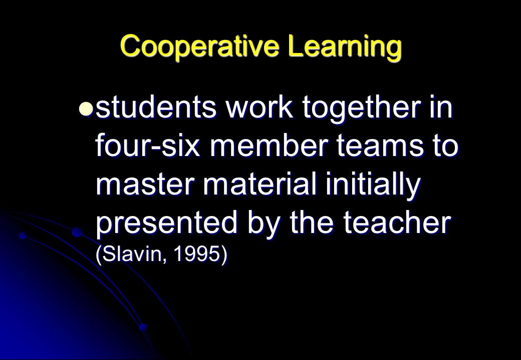 Cooperative Learning students work together in four-six member teams to master material initially presented by the teacher (Slavin, 1995)