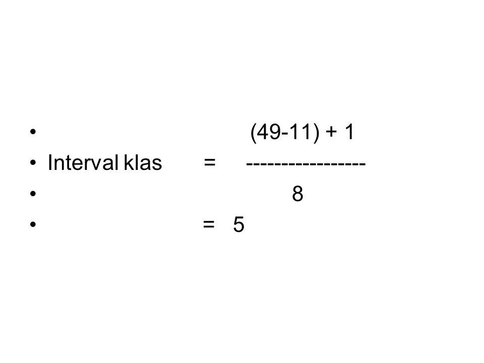 (49-11) + 1 Interval klas = ----------------- 8 = 5