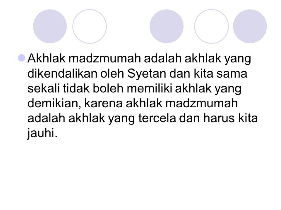 Akhlak madzmumah adalah akhlak yang dikendalikan oleh Syetan dan kita sama sekali tidak boleh memiliki akhlak yang demikian, karena akhlak madzmumah adalah akhlak yang tercela dan harus kita jauhi.