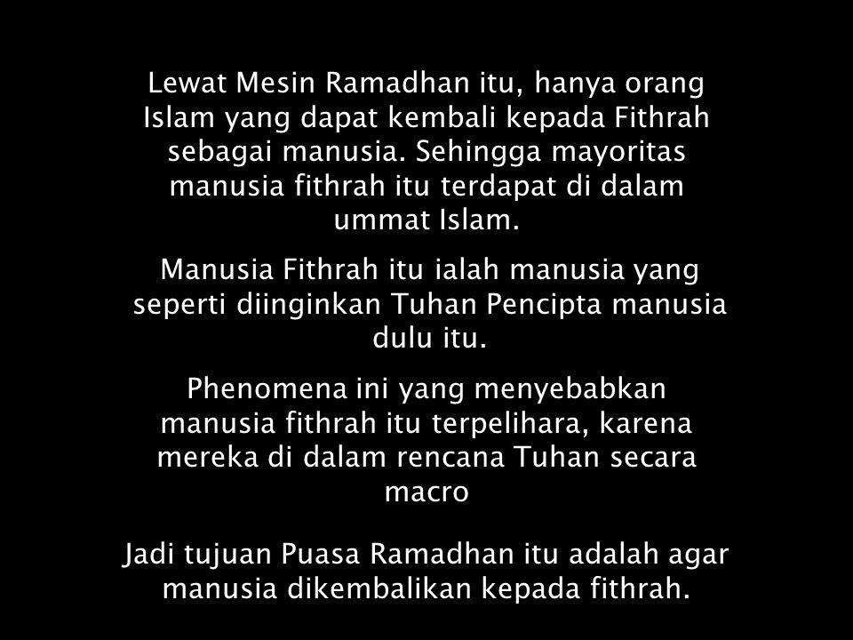 Lewat Mesin Ramadhan itu, hanya orang Islam yang dapat kembali kepada Fithrah sebagai manusia. Sehingga mayoritas manusia fithrah itu terdapat di dalam ummat Islam.