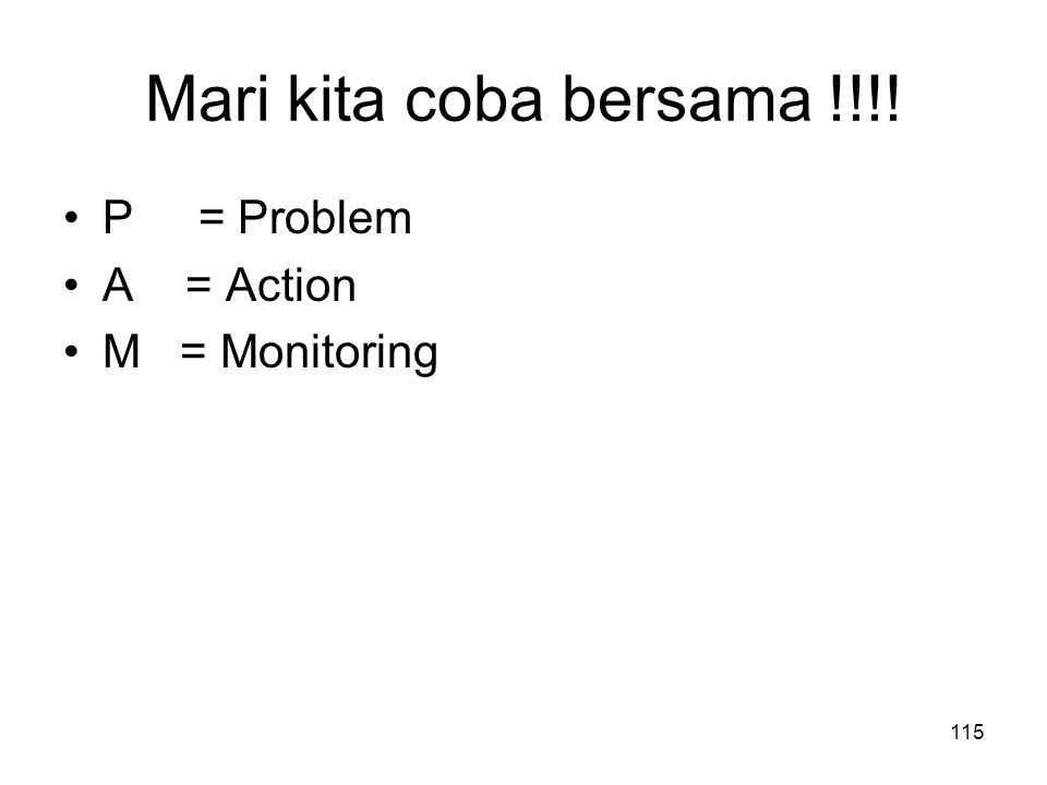 Mari kita coba bersama !!!! P = Problem A = Action M = Monitoring