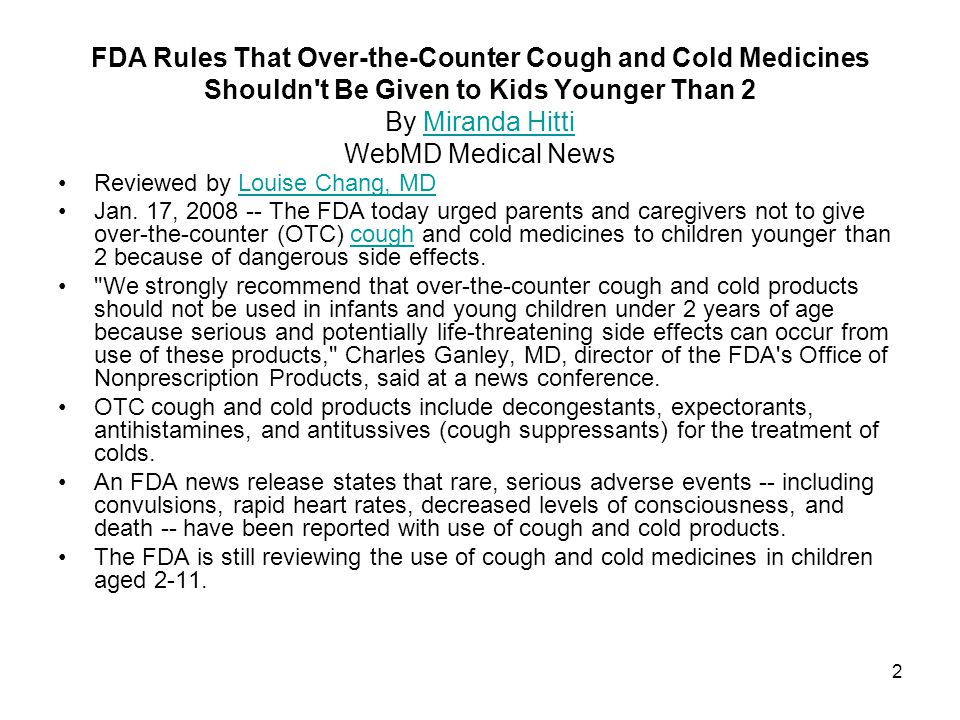FDA Rules That Over-the-Counter Cough and Cold Medicines Shouldn t Be Given to Kids Younger Than 2 By Miranda Hitti WebMD Medical News