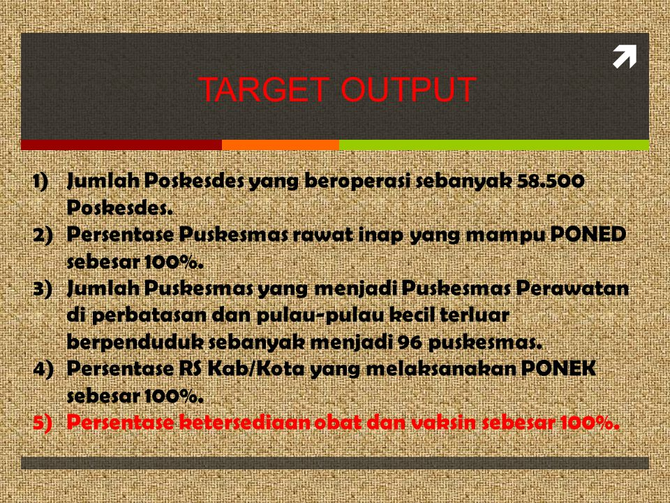TARGET OUTPUT Jumlah Poskesdes yang beroperasi sebanyak 58.500 Poskesdes. Persentase Puskesmas rawat inap yang mampu PONED sebesar 100%.