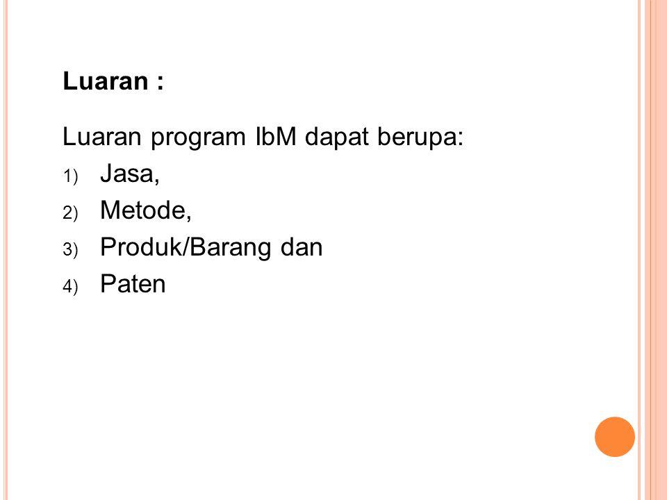 Luaran : Luaran program IbM dapat berupa: Jasa, Metode, Produk/Barang dan Paten