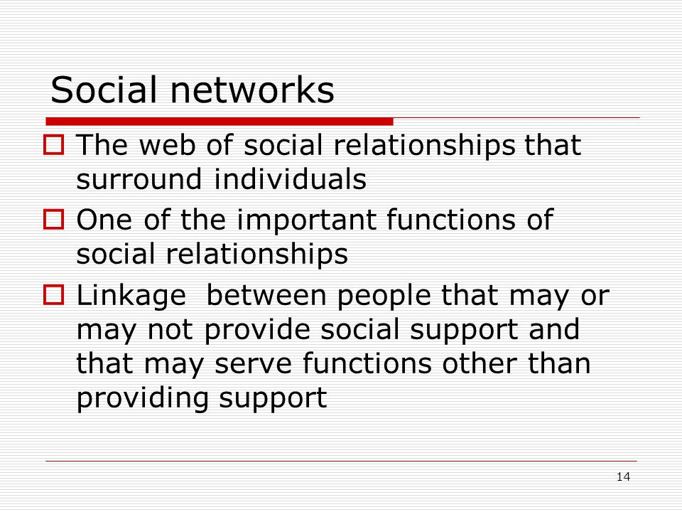Social networks The web of social relationships that surround individuals. One of the important functions of social relationships.