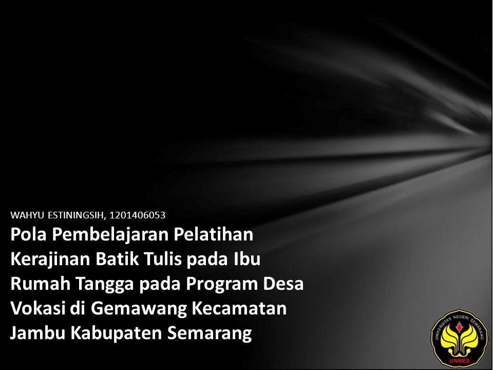 WAHYU ESTININGSIH, 1201406053 Pola Pembelajaran Pelatihan Kerajinan Batik Tulis pada Ibu Rumah Tangga pada Program Desa Vokasi di Gemawang Kecamatan Jambu Kabupaten Semarang