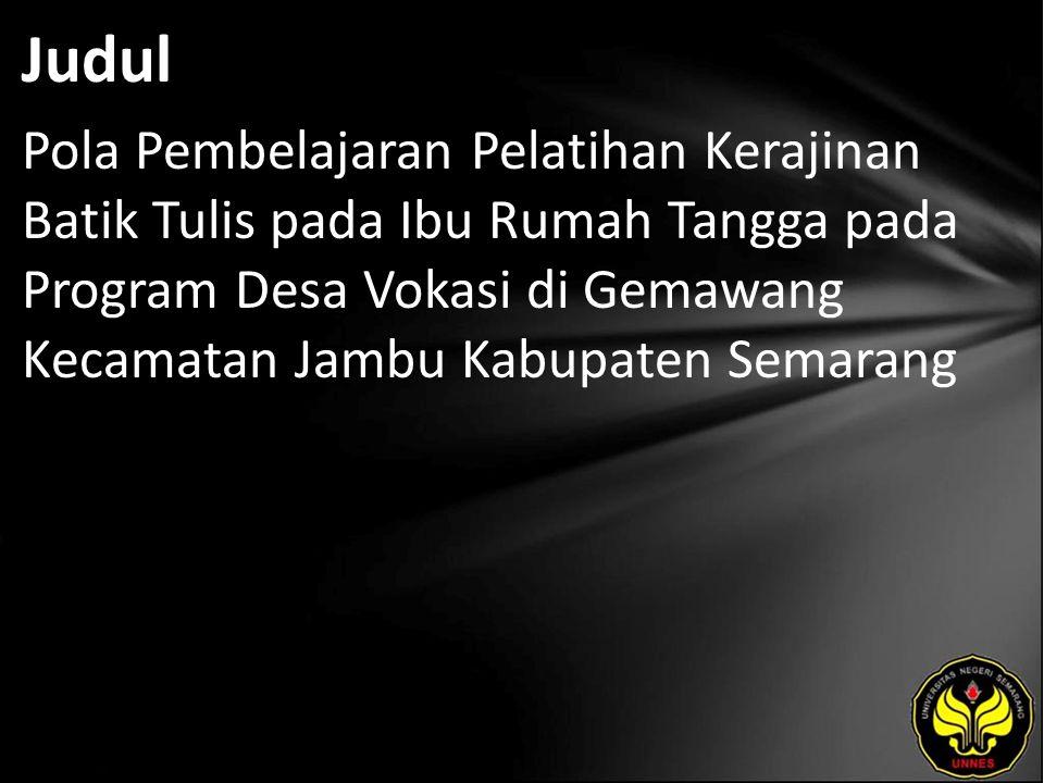 Judul Pola Pembelajaran Pelatihan Kerajinan Batik Tulis pada Ibu Rumah Tangga pada Program Desa Vokasi di Gemawang Kecamatan Jambu Kabupaten Semarang.