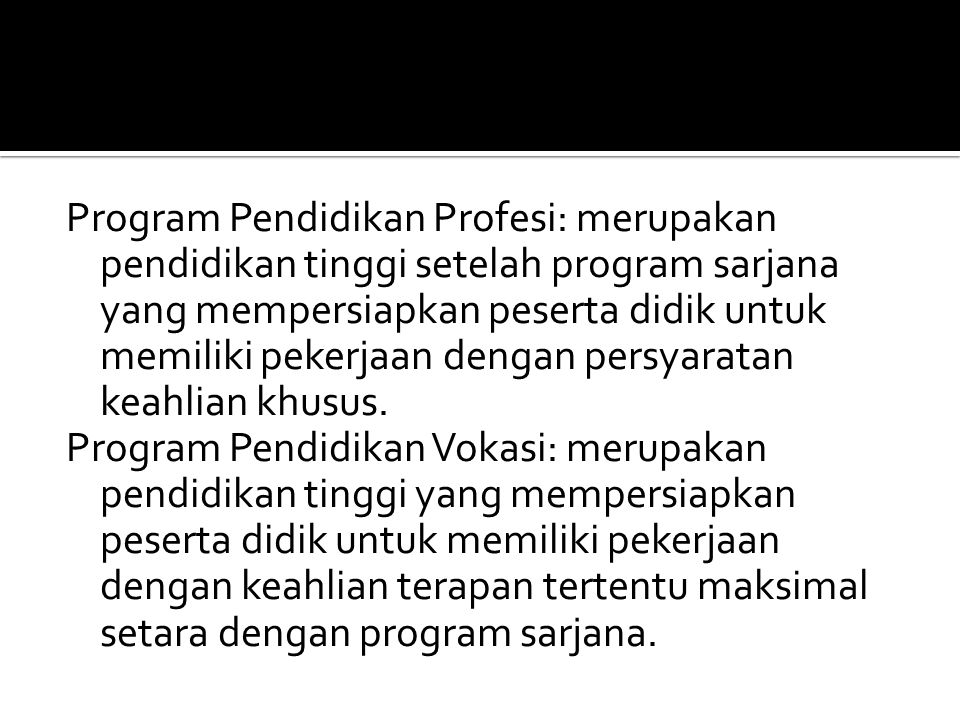 Program Pendidikan Profesi: merupakan pendidikan tinggi setelah program sarjana yang mempersiapkan peserta didik untuk memiliki pekerjaan dengan persyaratan keahlian khusus.