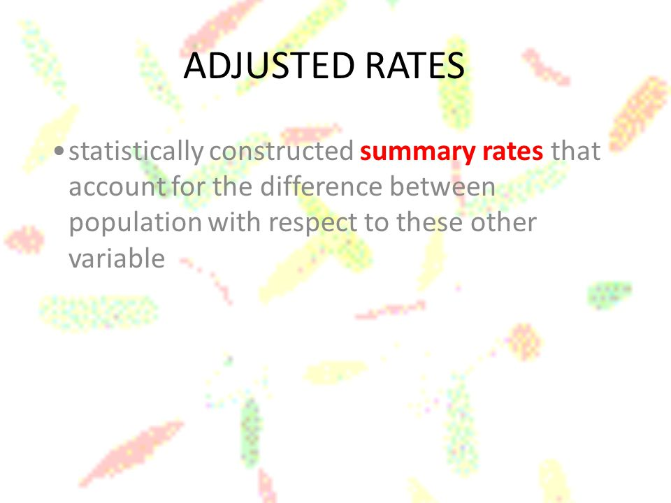 ADJUSTED RATES statistically constructed summary rates that account for the difference between population with respect to these other variable.