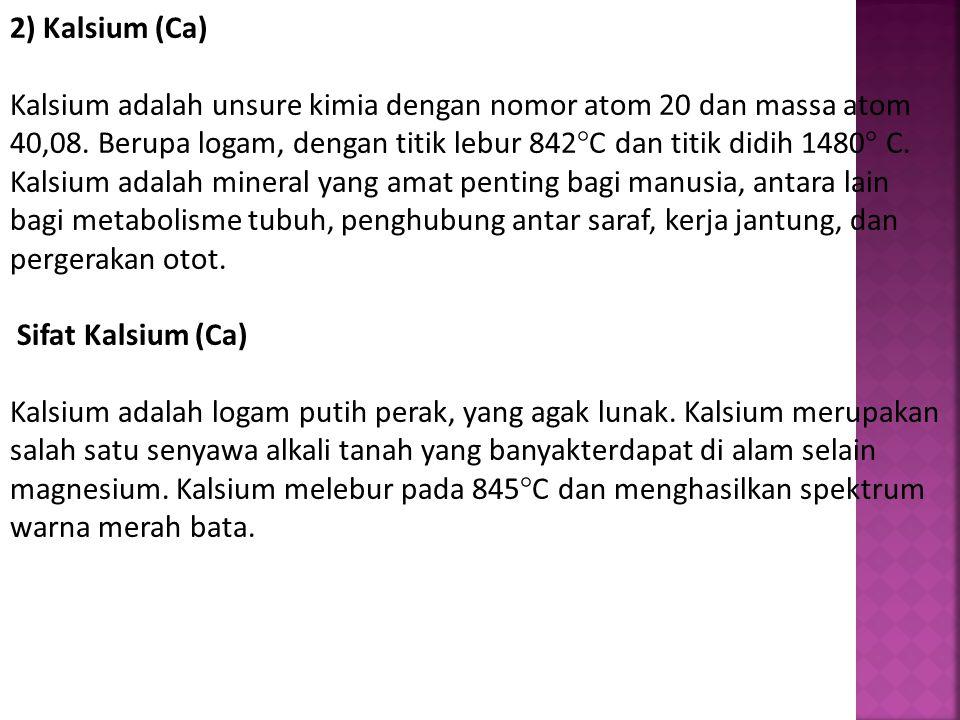 2) Kalsium (Ca) Kalsium adalah unsure kimia dengan nomor atom 20 dan massa atom 40,08. Berupa logam, dengan titik lebur 842°C dan titik didih 1480° C. Kalsium adalah mineral yang amat penting bagi manusia, antara lain bagi metabolisme tubuh, penghubung antar saraf, kerja jantung, dan pergerakan otot.