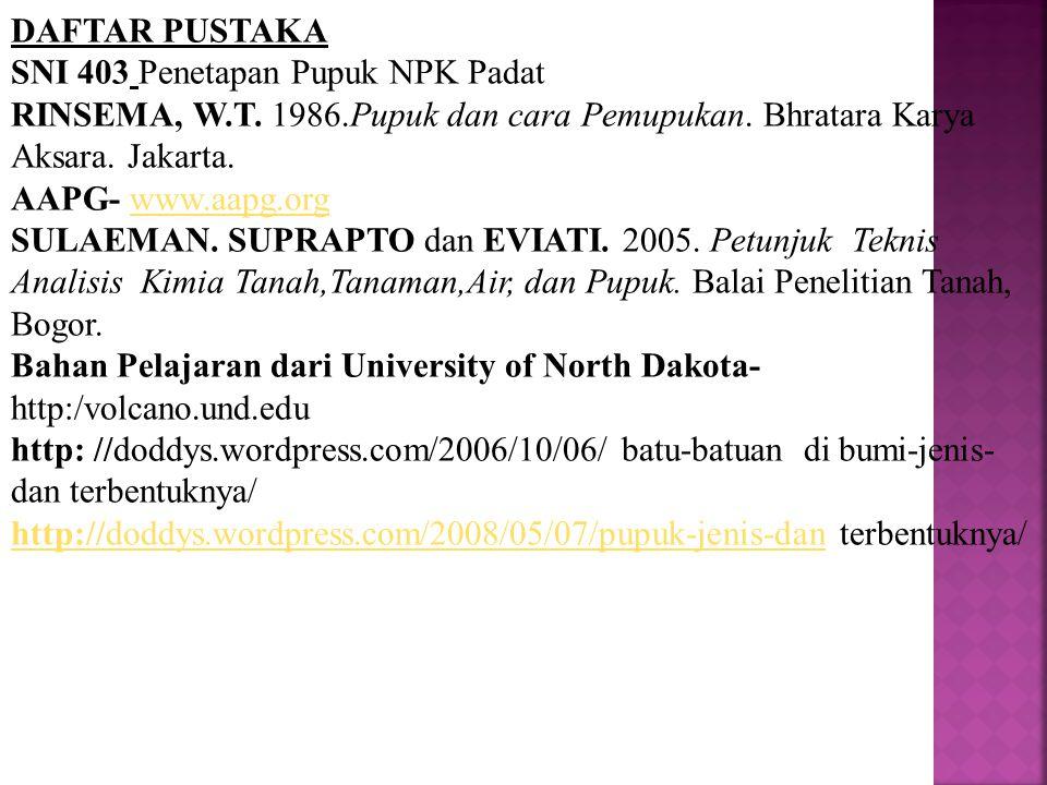 DAFTAR PUSTAKA SNI 403 Penetapan Pupuk NPK Padat. RINSEMA, W.T. 1986.Pupuk dan cara Pemupukan. Bhratara Karya Aksara. Jakarta.