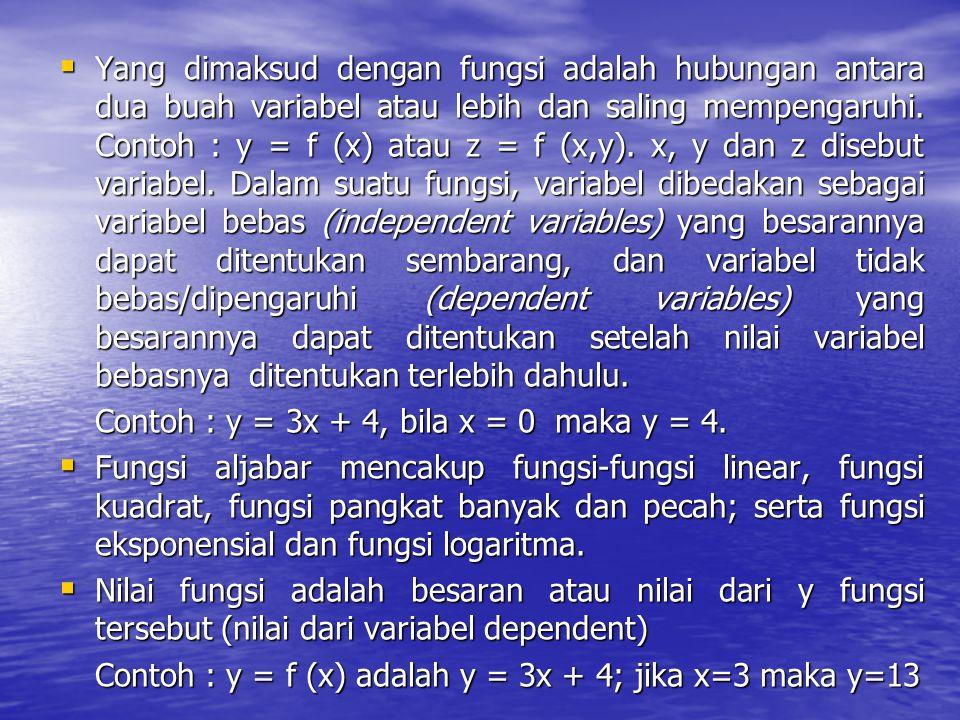 Yang dimaksud dengan fungsi adalah hubungan antara dua buah variabel atau lebih dan saling mempengaruhi. Contoh : y = f (x) atau z = f (x,y). x, y dan z disebut variabel. Dalam suatu fungsi, variabel dibedakan sebagai variabel bebas (independent variables) yang besarannya dapat ditentukan sembarang, dan variabel tidak bebas/dipengaruhi (dependent variables) yang besarannya dapat ditentukan setelah nilai variabel bebasnya ditentukan terlebih dahulu.