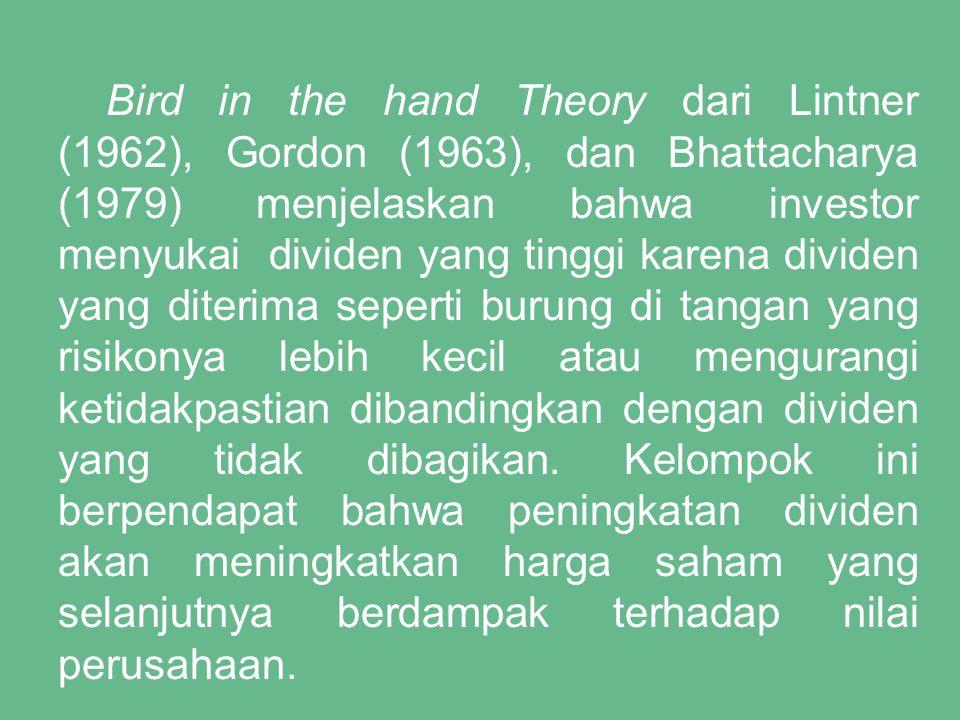 Bird in the hand Theory dari Lintner (1962), Gordon (1963), dan Bhattacharya (1979) menjelaskan bahwa investor menyukai dividen yang tinggi karena dividen yang diterima seperti burung di tangan yang risikonya lebih kecil atau mengurangi ketidakpastian dibandingkan dengan dividen yang tidak dibagikan.