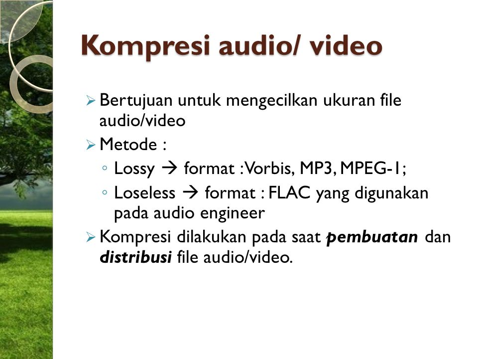 Kompresi audio/ video Bertujuan untuk mengecilkan ukuran file audio/video. Metode : Lossy  format : Vorbis, MP3, MPEG-1;