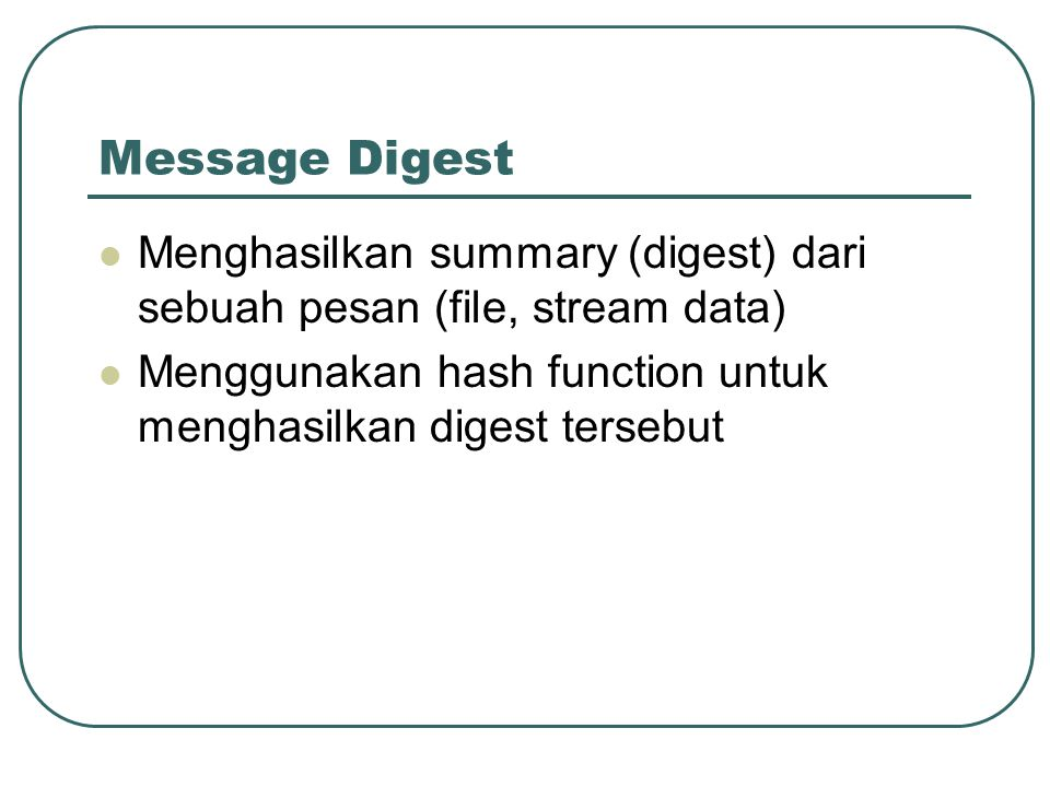 Message Digest Menghasilkan summary (digest) dari sebuah pesan (file, stream data) Menggunakan hash function untuk menghasilkan digest tersebut.