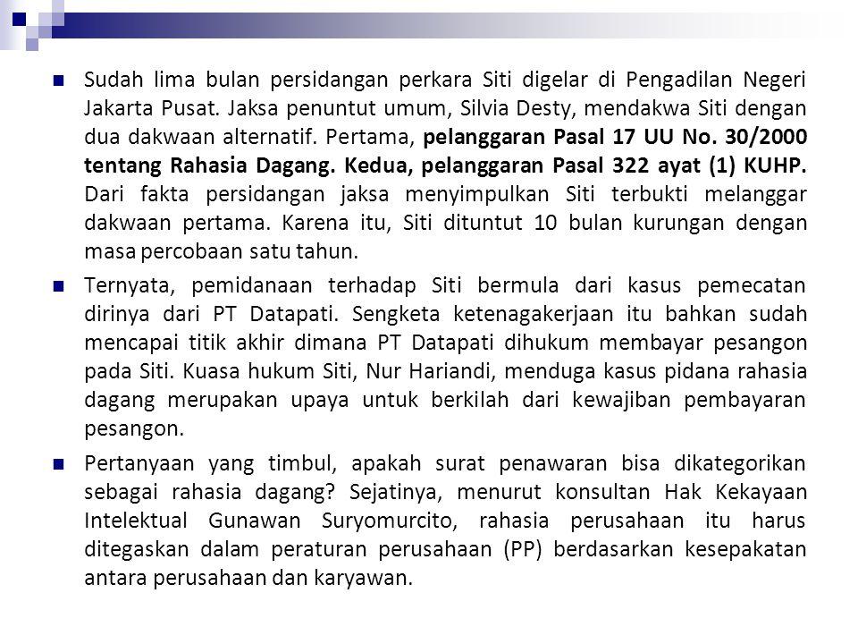 Sudah lima bulan persidangan perkara Siti digelar di Pengadilan Negeri Jakarta Pusat. Jaksa penuntut umum, Silvia Desty, mendakwa Siti dengan dua dakwaan alternatif. Pertama, pelanggaran Pasal 17 UU No. 30/2000 tentang Rahasia Dagang. Kedua, pelanggaran Pasal 322 ayat (1) KUHP. Dari fakta persidangan jaksa menyimpulkan Siti terbukti melanggar dakwaan pertama. Karena itu, Siti dituntut 10 bulan kurungan dengan masa percobaan satu tahun.