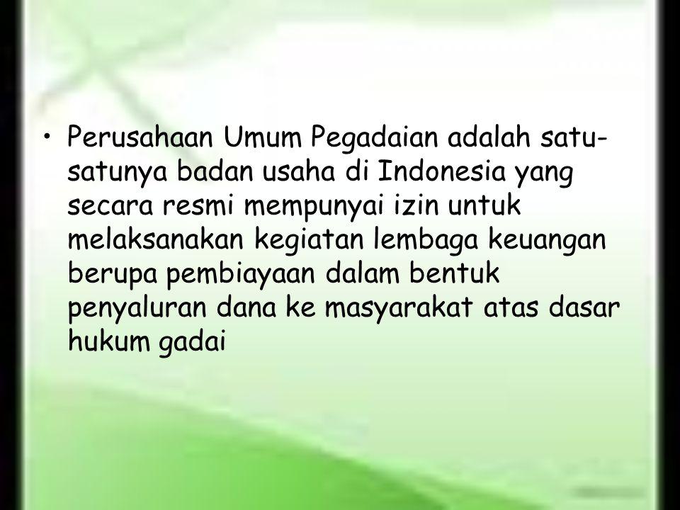 Perusahaan Umum Pegadaian adalah satu-satunya badan usaha di Indonesia yang secara resmi mempunyai izin untuk melaksanakan kegiatan lembaga keuangan berupa pembiayaan dalam bentuk penyaluran dana ke masyarakat atas dasar hukum gadai
