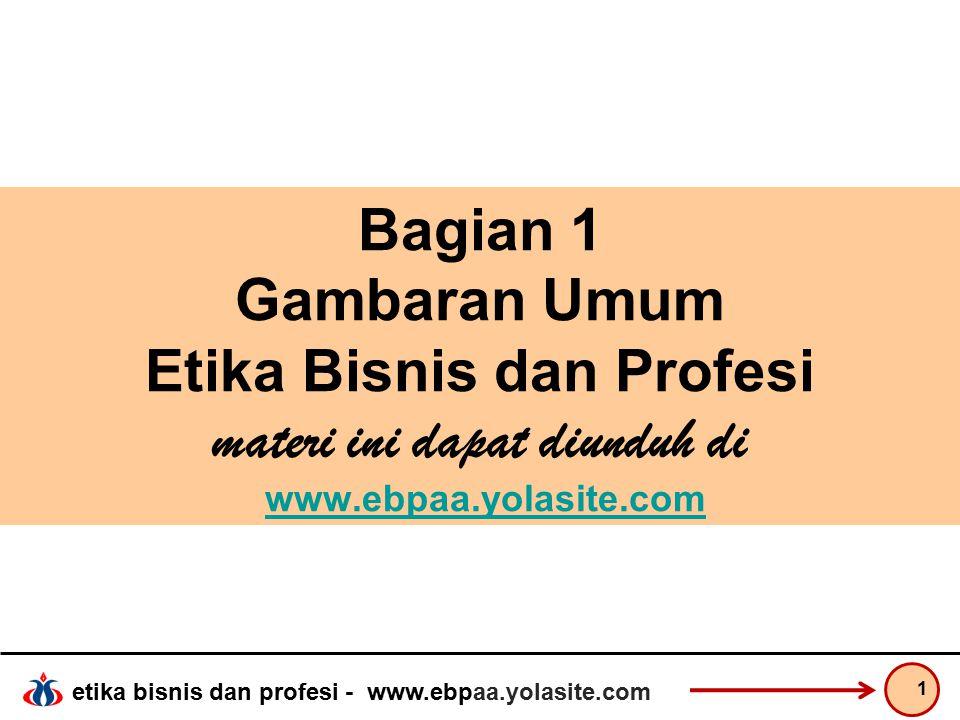 Bagian 1 Gambaran Umum Etika Bisnis dan Profesi materi ini dapat diunduh di www.ebpaa.yolasite.com