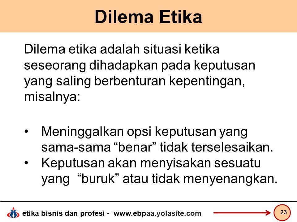 Dilema Etika Dilema etika adalah situasi ketika seseorang dihadapkan pada keputusan yang saling berbenturan kepentingan, misalnya: