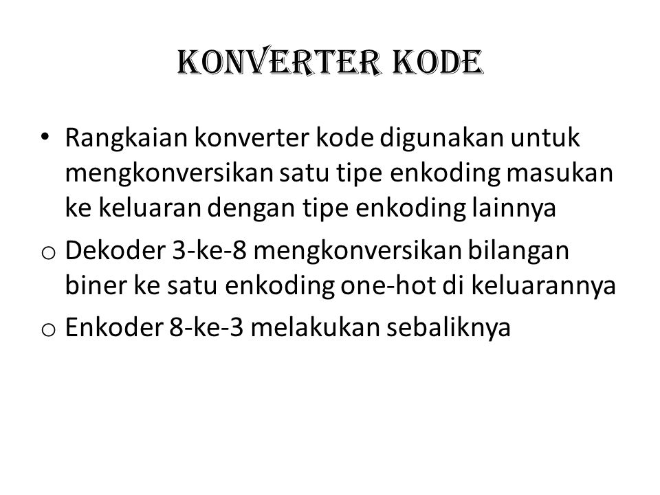 KONVERTER KODE Rangkaian konverter kode digunakan untuk mengkonversikan satu tipe enkoding masukan ke keluaran dengan tipe enkoding lainnya.