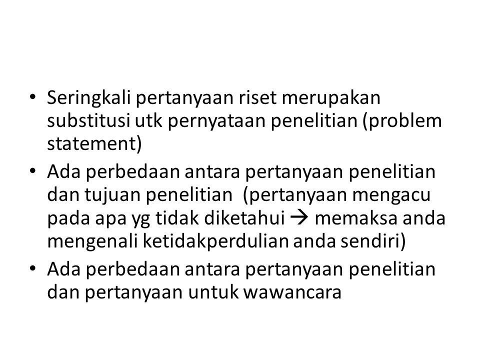 Seringkali pertanyaan riset merupakan substitusi utk pernyataan penelitian (problem statement)