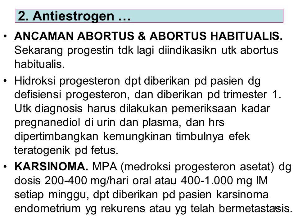 2. Antiestrogen … ANCAMAN ABORTUS & ABORTUS HABITUALIS. Sekarang progestin tdk lagi diindikasikn utk abortus habitualis.