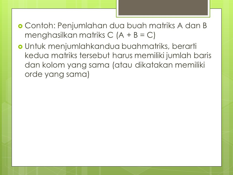 Contoh: Penjumlahan dua buah matriks A dan B menghasilkan matriks C (A + B = C)