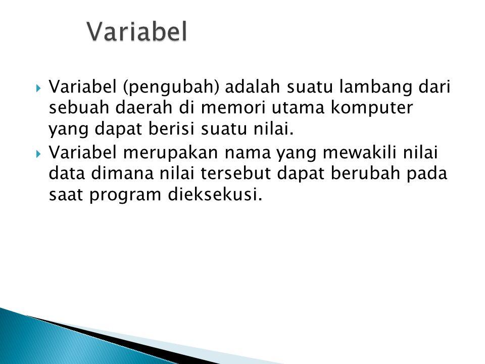 Variabel Variabel (pengubah) adalah suatu lambang dari sebuah daerah di memori utama komputer yang dapat berisi suatu nilai.