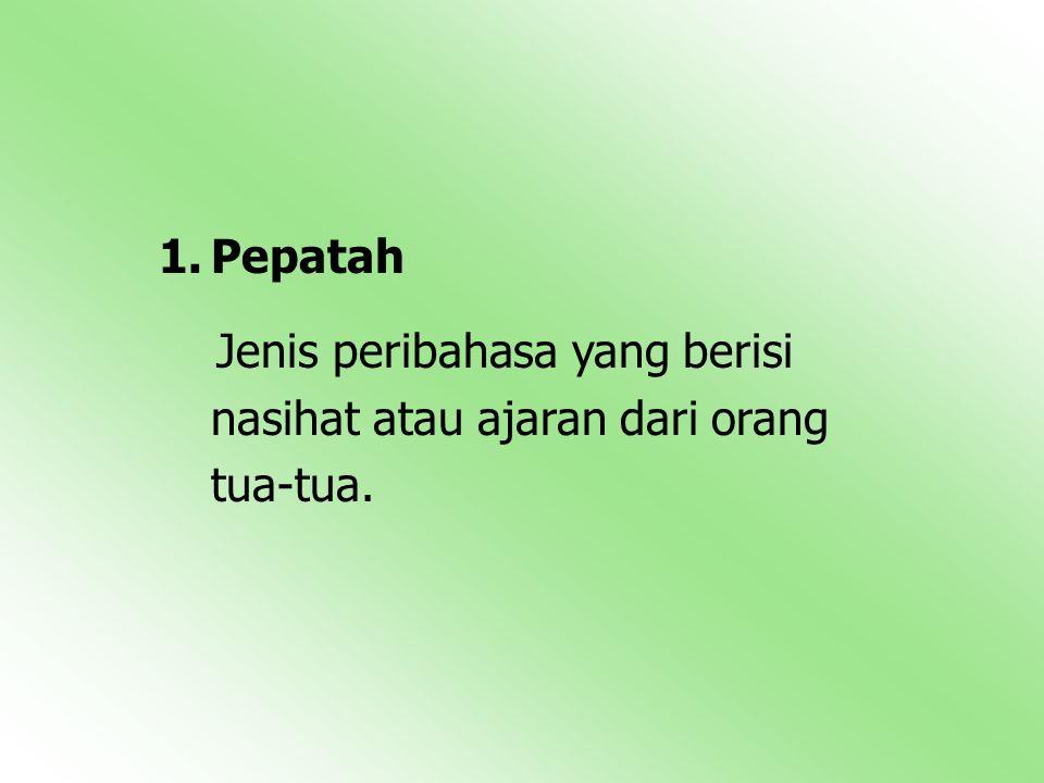 Pepatah Jenis peribahasa yang berisi nasihat atau ajaran dari orang tua-tua.
