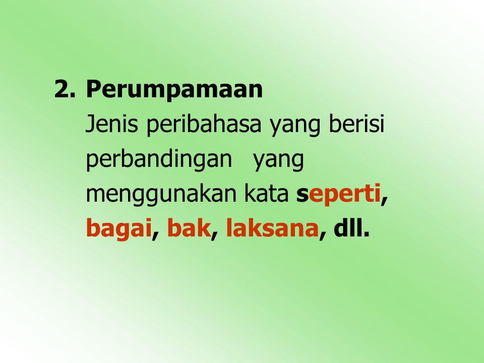 Perumpamaan Jenis peribahasa yang berisi perbandingan yang menggunakan kata seperti, bagai, bak, laksana, dll.