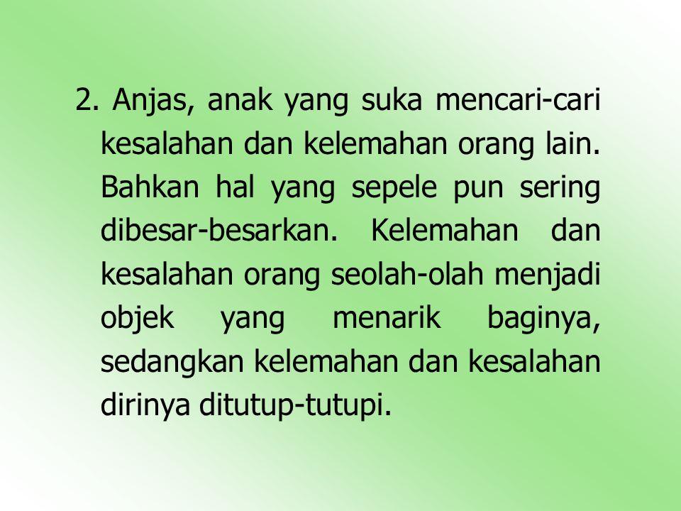 2. Anjas, anak yang suka mencari-cari kesalahan dan kelemahan orang lain.