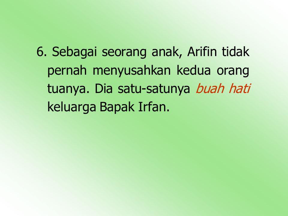 6. Sebagai seorang anak, Arifin tidak pernah menyusahkan kedua orang tuanya.