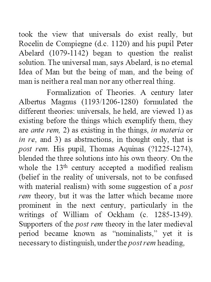 took the view that universals do exist really, but Rocelin de Compiegne (d.c. 1120) and his pupil Peter Abelard (1079-1142) began to question the realist solution. The universal man, says Abelard, is no eternal Idea of Man but the being of man, and the being of man is neither a real man nor any other real thing.